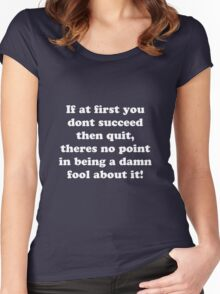 if at first you don't succeed then quit, there's no point being a damn fool about it Women's Fitted Scoop T-Shirt
