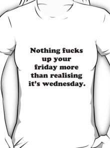 Nothing fucks up your friday more than realising its wednesday T-Shirt