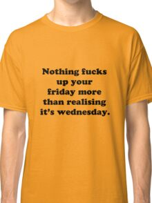 Nothing fucks up your friday more than realising its wednesday Classic T-Shirt