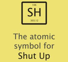 The Atomic Symbol For Shut Up! by tappers24
