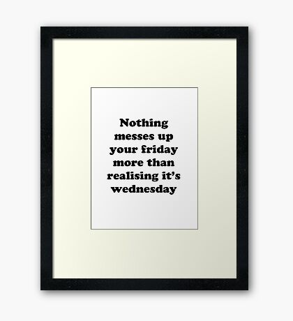 Nothing messes up your friday more than realising its wednesday Framed Print