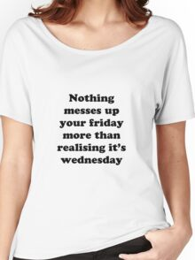 Nothing messes up your friday more than realising its wednesday Women's Relaxed Fit T-Shirt