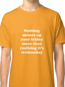 Nothing messes up your friday more than realising its wednesday Classic T-Shirt