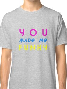 YOU MADE ME FUNKY Classic T-Shirt