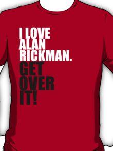 I love Alan Rickman. Get over it! T-Shirt