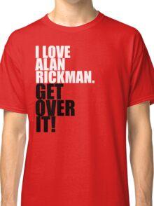 I love Alan Rickman. Get over it! Classic T-Shirt
