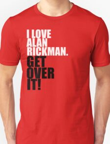I love Alan Rickman. Get over it! T-Shirt