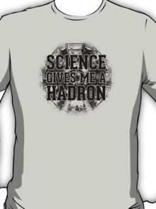 Science Gives Me A Hadron - Black Design T-Shirt