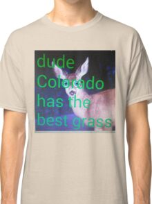 Dude, Colorado has the best grass Classic T-Shirt
