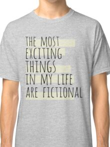the most exciting things in my life are fictional Classic T-Shirt