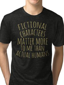 fictional characters matter more to me than actual humans Tri-blend T-Shirt