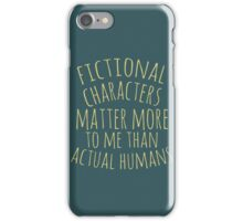 fictional characters matter more to me than actual humans iPhone Case/Skin