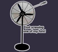 Just screwing one of my fans! Unisex T-Shirt