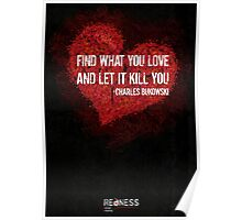 Find what you love and let it kill you - Bukowski Poster