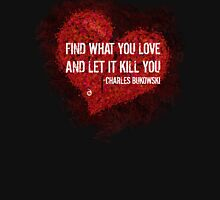 Find what you love and let it kill you - Bukowski Unisex T-Shirt
