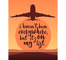 I Haven't Been Everywhere Quote Photographic Print