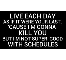 live each day as if it were your last cause I'm gonna kill you but i'm not super-good with schedules Photographic Print