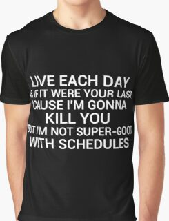 live each day as if it were your last cause I'm gonna kill you but i'm not super-good with schedules Graphic T-Shirt
