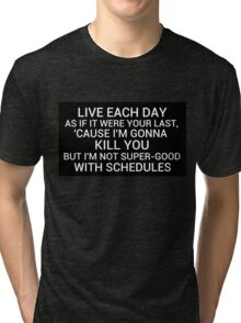 live each day as if it were your last cause I'm gonna kill you but i'm not super-good with schedules Tri-blend T-Shirt