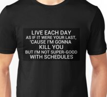 live each day as if it were your last cause I'm gonna kill you but i'm not super-good with schedules Unisex T-Shirt
