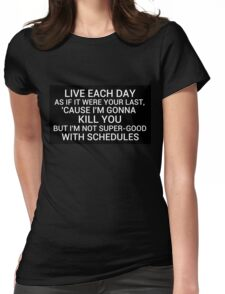 live each day as if it were your last cause I'm gonna kill you but i'm not super-good with schedules Womens Fitted T-Shirt