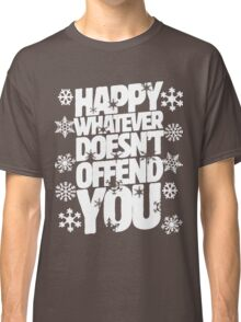 Happy whatever doesn't offend you funny holiday offensive humor Classic T-Shirt