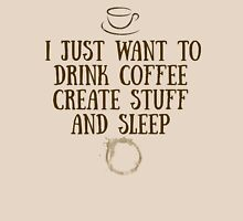 I just want to drink coffee, create stuff, and sleep. Unisex T-Shirt