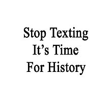 Stop Texting It's Time For History Photographic Print