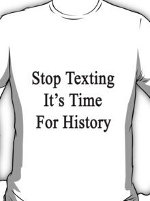 Stop Texting It's Time For History T-Shirt