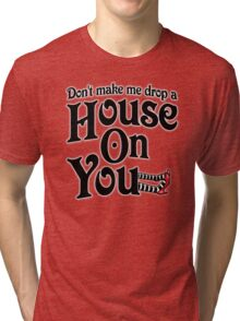 Don't Make Me Drop A House On You Wizard of Oz Tri-blend T-Shirt