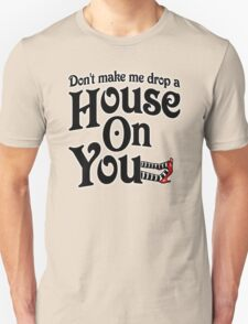 Don't Make Me Drop A House On You Wizard of Oz Unisex T-Shirt