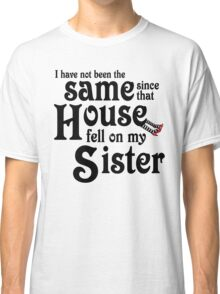 I Have Not Been The Same Since That House FellOn My Sister Wizard of Oz Classic T-Shirt
