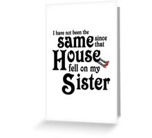 I Have Not Been The Same Since That House FellOn My Sister Wizard of Oz Greeting Card