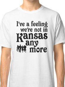 I've A Feeling We're Not In Kansas Any More - Wizard of Oz Classic T-Shirt