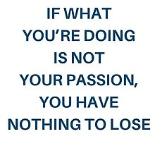 If what you're doing is not your passion, you have nothing to lose by IdeasForArtists