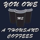 You owe me a thousand coffees by Chrome Clothing