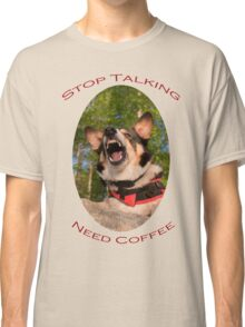 Stop Talking...Need Coffee Classic T-Shirt