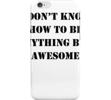 I Don't Know How To Be Anything But Awesome iPhone Case/Skin