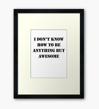 I Don't Know How To Be Anything But Awesome Framed Print