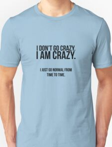 I don't go crazy, I am crazy T-Shirt