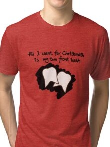 All I want for Christmas is my two front teeth Tri-blend T-Shirt
