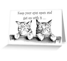 Keep Your Eyes Open and Get On With It Greeting Card