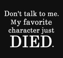 Don't talk to me. my favorite character just died  - T-shirts & Hoodies by elegantarts