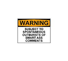 WARNING: SUBJECT TO SPONTANEOUS OUTBURSTS OF SMART ASS COMMENTS Photographic Print