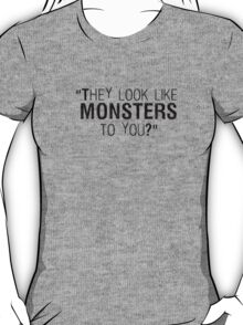 They Look Like Monsters To You? T-Shirt