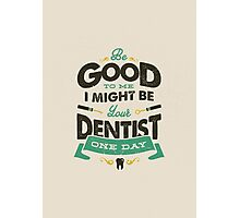 BE GOOD TO ME I MIGHT BE YOUR DENTIST ONE DAY Photographic Print