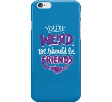 You're Weird We Should Be Friends iPhone Case/Skin