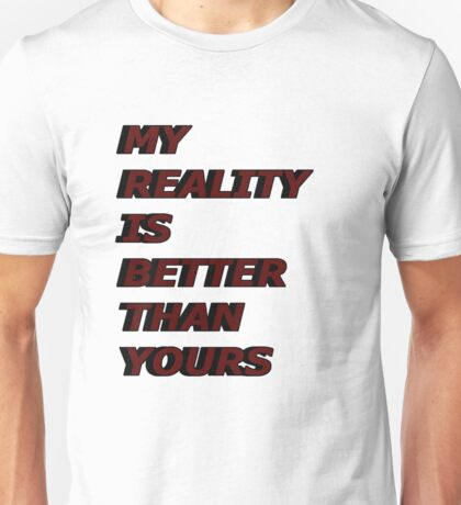 my reality is better than yours Unisex T-Shirt