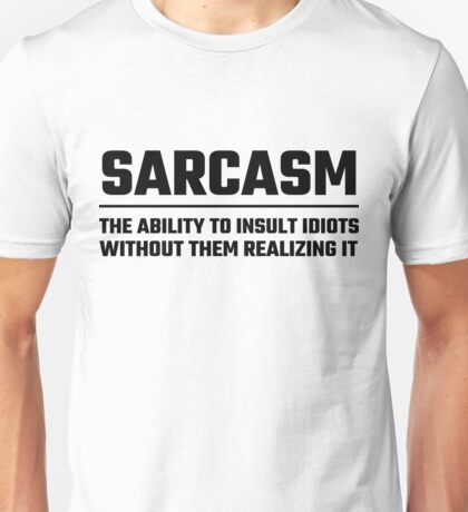 Sarcasm The Ability To Insult Idiots Unisex T-Shirt