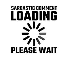 Sarcastic Comment Loading Please Wait Photographic Print